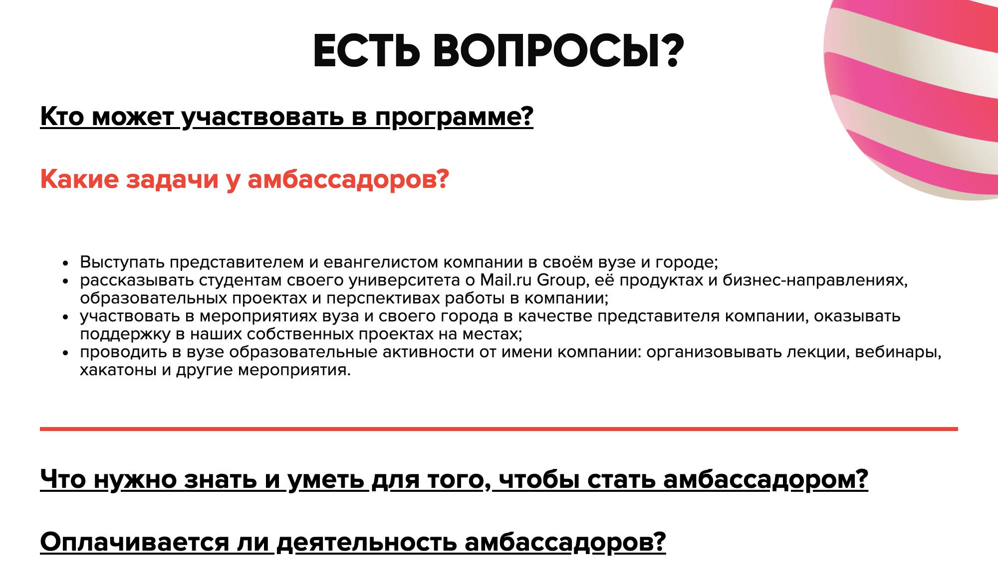 У Mail.ru Group есть программа по поиску амбассадоров среди студентов. В ней перечислены общие задачи амбассадора: выступать представителем компании, рассказывать о ней, помогать ей в проведении мероприятий и проводить в вузе образовательные активности от ее имени. Как именно выполнять эти задачи, амбассадор решает сам