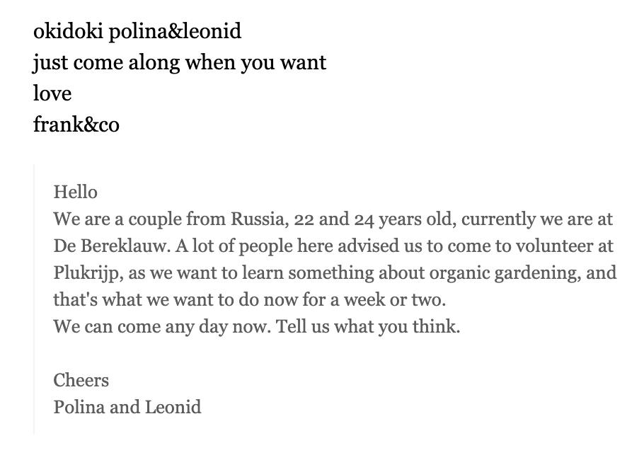 Переписка с Фрэнком из «Плюкрипа». Мы написали, что многие рекомендовали нам их сообщество и что мы хотим узнать об органическом земледелии. Ответ: «Оки-доки, Полина и Леонид, просто приходите когда хотите. С любовью, Фрэнк и Ко». А я думала, «оки-доки» — это русское выражение