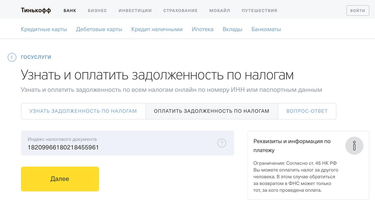 На сайте Тинькофф-банка можно оплатить налог по индексу документа. Больше не нужны никакие реквизиты: вводите номер, нажимаете «Далее» — и все заполнится само. Оплата без комиссии