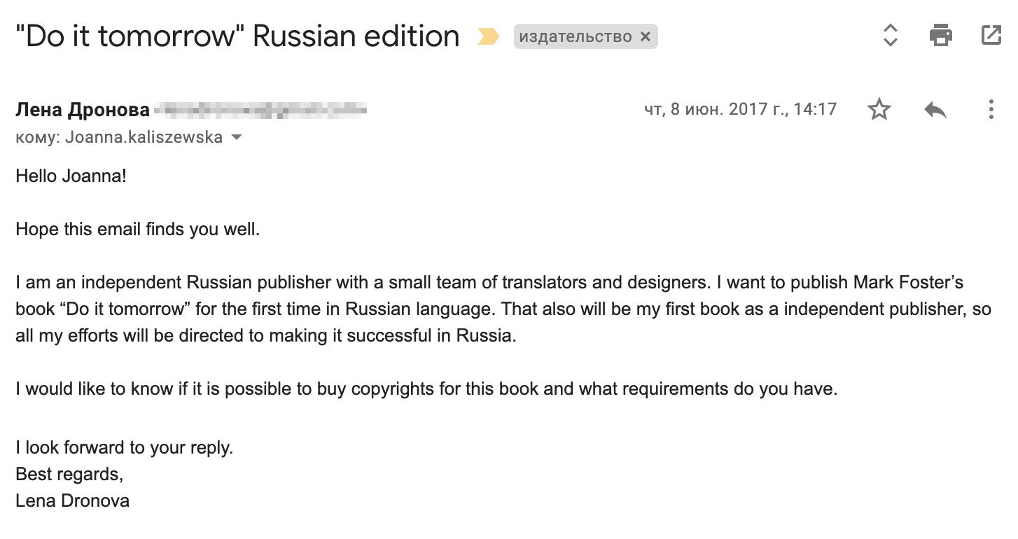 """Я написала письмо менеджеру издательства Hodder & Stoughton. Перевод: «Здравствуйте, Джоанна (это менеджер по международным правам)! Надеюсь, у вас все хорошо. Я независимый издатель из России с небольшой командой переводчиков и дизайнеров. Я хочу быть первой, кто издаст книгу Марка Форстера """"Сделай это завтра"""" в России на русском языке. Также это будет моя первая книга как независимого издателя, такчто я приложу все усилия, чтобы книга стала успешной у нас в стране. Ябы хотела узнать, возможноли купить права на эту книгу и что дляэтого нужно? С нетерпением жду вашего ответа. С наилучшими пожеланиями, Лена Дронова (это моя девичья фамилия)»"""