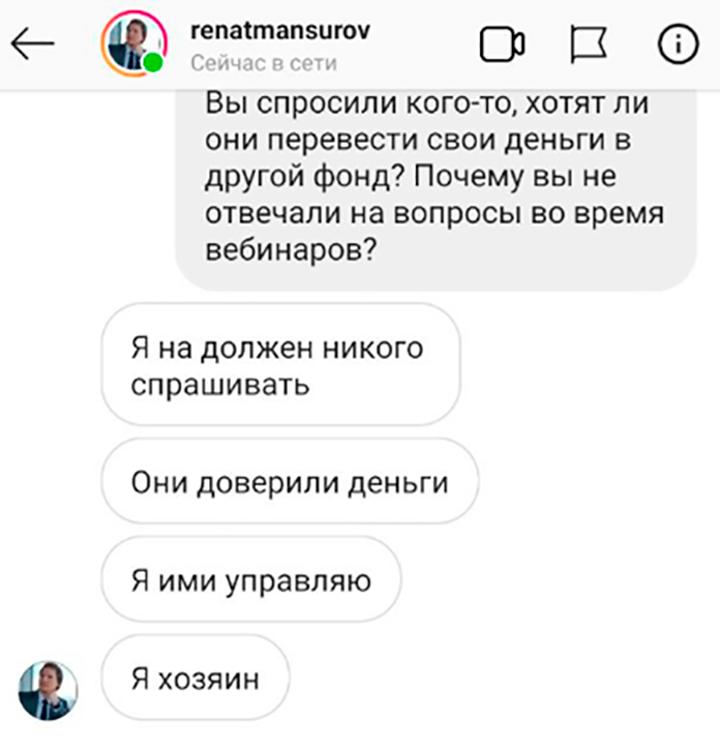 Когда один из вкладчиков попытался выяснить у Мансурова, с какой стати тот без спросу перевел деньги вкладчиков в другой фонд, Мансуров ответил, что не должен никого спрашивать